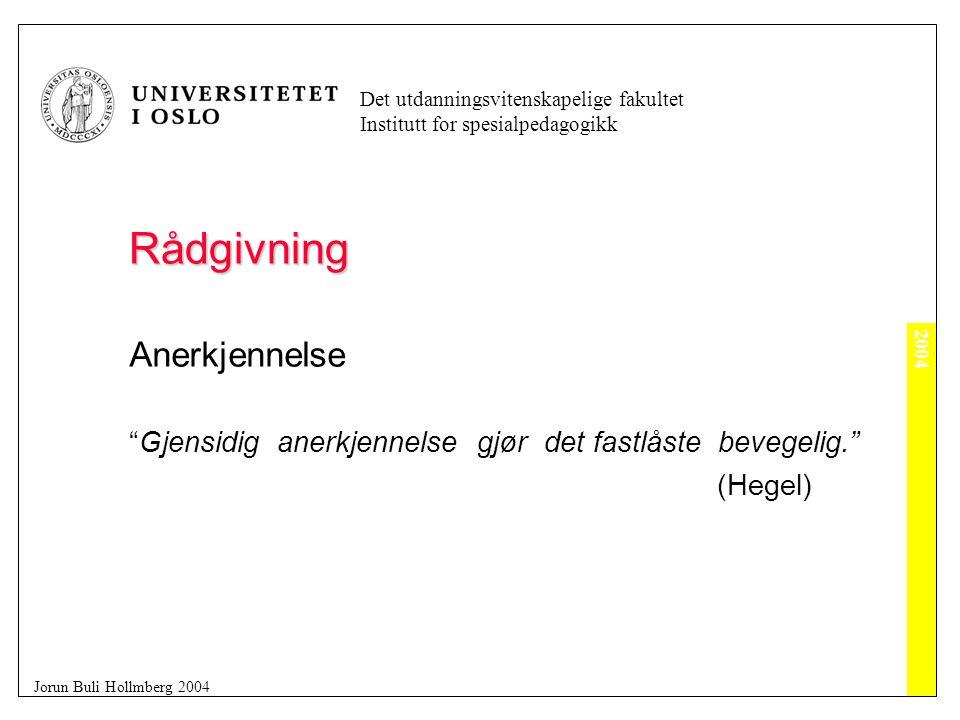 2004 Det utdanningsvitenskapelige fakultet Institutt for spesialpedagogikk Jorun Buli Hollmberg 2004 Rådgivning Anerkjennelse Gjensidig anerkjennelse gjør det fastlåste bevegelig. (Hegel)