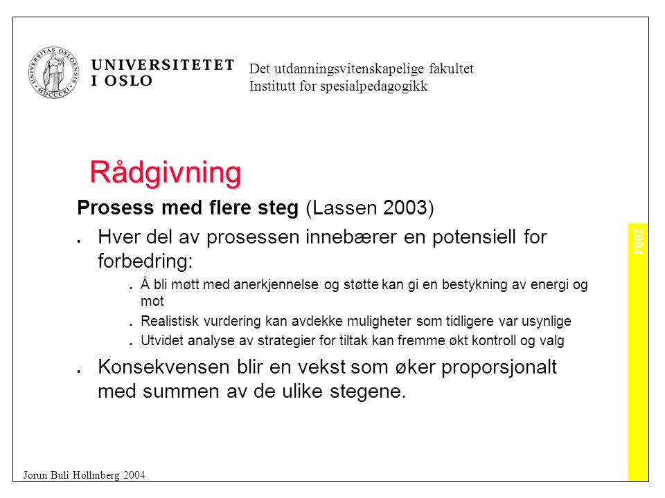 2004 Det utdanningsvitenskapelige fakultet Institutt for spesialpedagogikk Jorun Buli Hollmberg 2004 Rådgivning Prosess med flere steg (Lassen 2003)  Hver del av prosessen innebærer en potensiell for forbedring:  Å bli møtt med anerkjennelse og støtte kan gi en bestykning av energi og mot  Realistisk vurdering kan avdekke muligheter som tidligere var usynlige  Utvidet analyse av strategier for tiltak kan fremme økt kontroll og valg  Konsekvensen blir en vekst som øker proporsjonalt med summen av de ulike stegene.