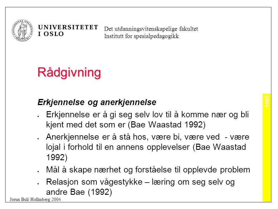 2004 Det utdanningsvitenskapelige fakultet Institutt for spesialpedagogikk Jorun Buli Hollmberg 2004 Rådgivning Erkjennelse og anerkjennelse  Erkjennelse er å gi seg selv lov til å komme nær og bli kjent med det som er (Bae Waastad 1992)  Anerkjennelse er å stå hos, være bi, være ved - være lojal i forhold til en annens opplevelser (Bae Waastad 1992)  Mål å skape nærhet og forståelse til opplevde problem  Relasjon som vågestykke – læring om seg selv og andre Bae (1992)