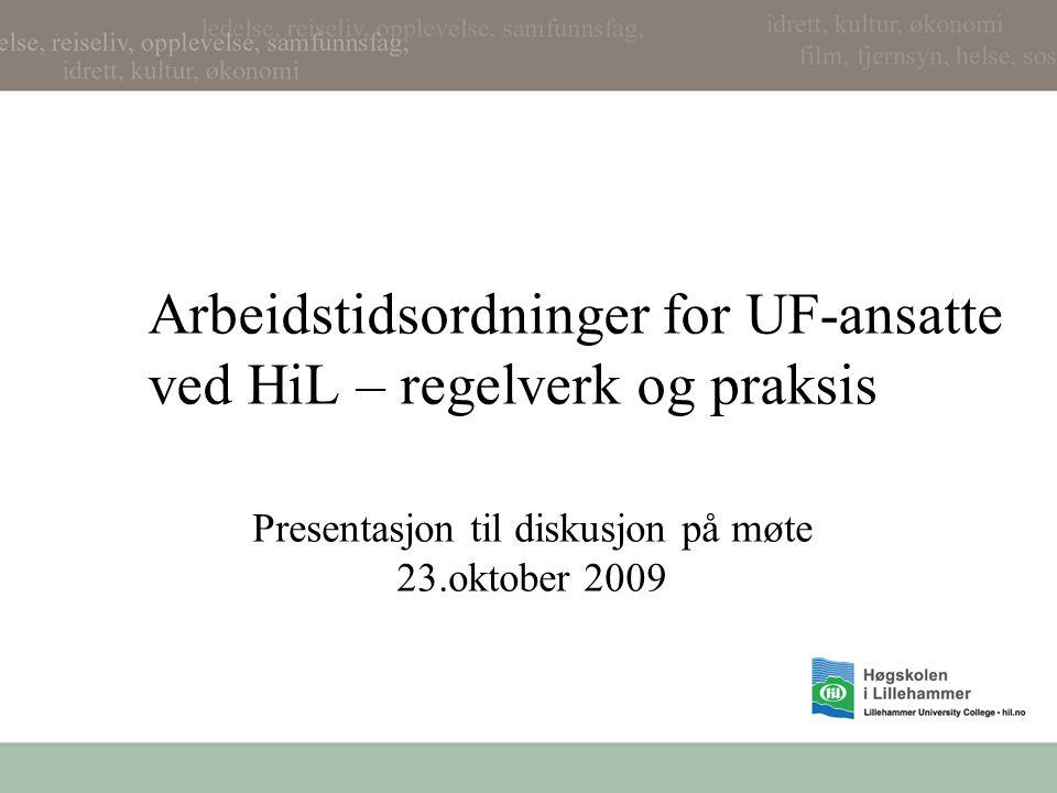 Arbeidstidsordninger for UF-ansatte ved HiL – regelverk og praksis Presentasjon til diskusjon på møte 23.oktober 2009