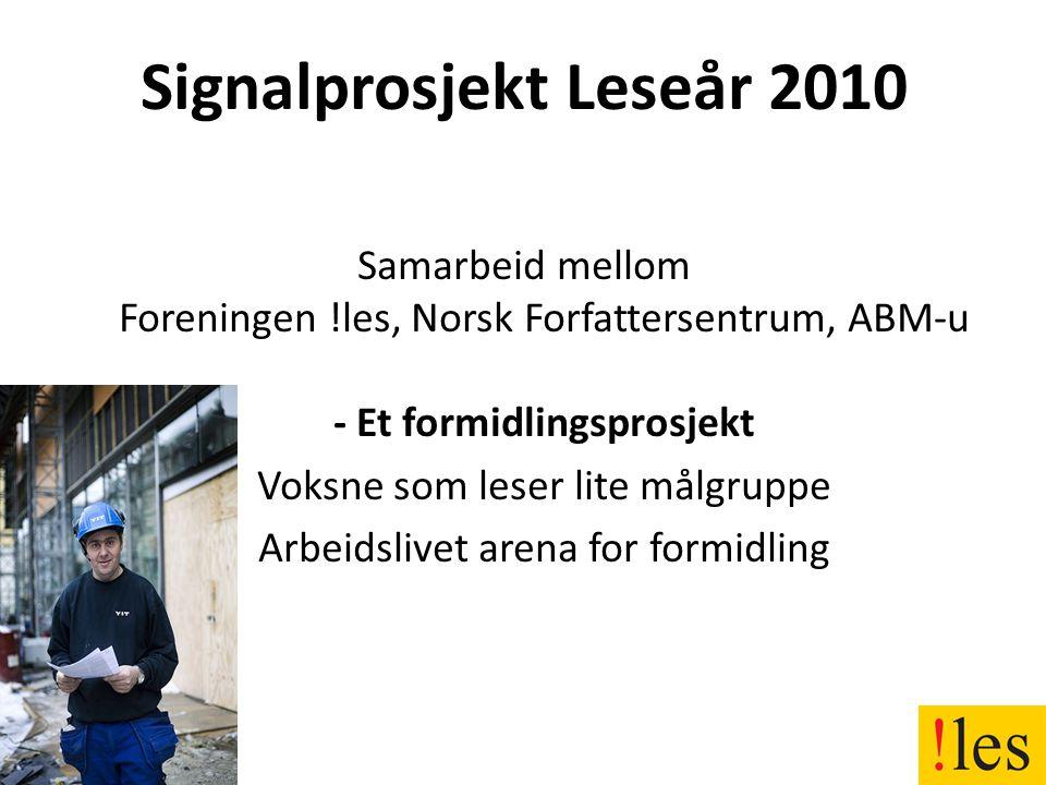 Signalprosjekt Leseår 2010 Samarbeid mellom Foreningen !les, Norsk Forfattersentrum, ABM-u - Et formidlingsprosjekt -Voksne som leser lite målgruppe -Arbeidslivet arena for formidling