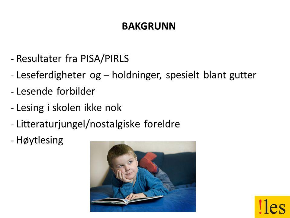 BAKGRUNN - Resultater fra PISA/PIRLS - Leseferdigheter og – holdninger, spesielt blant gutter - Lesende forbilder - Lesing i skolen ikke nok - Litteraturjungel/nostalgiske foreldre - Høytlesing