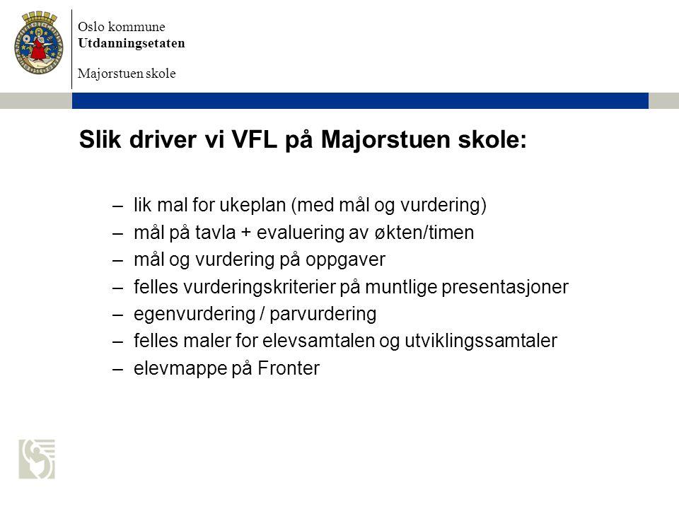 Oslo kommune Utdanningsetaten Majorstuen skole Slik driver vi VFL på Majorstuen skole: –lik mal for ukeplan (med mål og vurdering) –mål på tavla + eva
