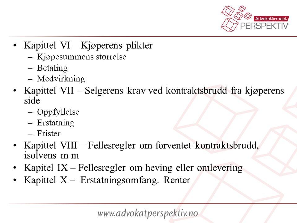 •Kapittel VI – Kjøperens plikter –Kjøpesummens størrelse –Betaling –Medvirkning •Kapittel VII – Selgerens krav ved kontraktsbrudd fra kjøperens side –Oppfyllelse –Erstatning –Frister •Kapittel VIII – Fellesregler om forventet kontraktsbrudd, isolvens m m •Kapitel IX – Fellesregler om heving eller omlevering •Kapittel X – Erstatningsomfang.