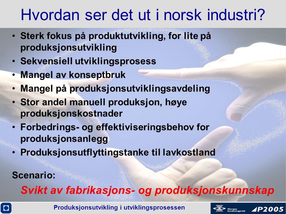 Produksjonsutvikling i utviklingsprosessen Hvordan ser det ut i norsk industri? •Sterk fokus på produktutvikling, for lite på produksjonsutvikling •Se