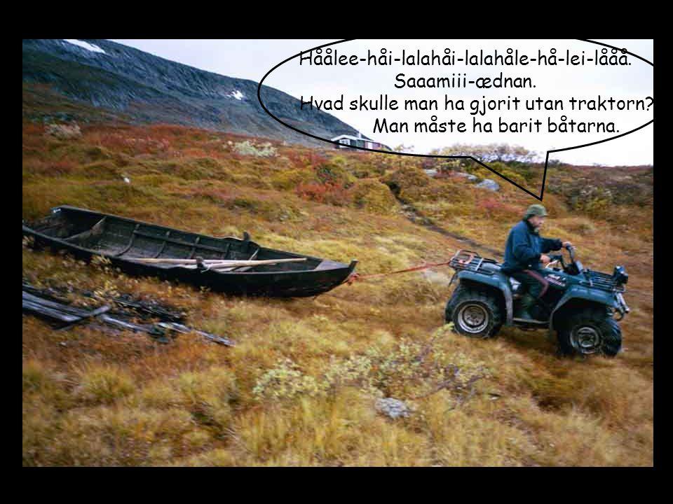 Håålee-håi-lalahåi-lalahåle-hå-lei-lååå. Saaamiii-ædnan. Hvad skulle man ha gjorit utan traktorn? Man måste ha barit båtarna.