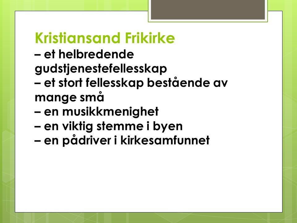 Kristiansand Frikirke – et helbredende gudstjenestefellesskap – et stort fellesskap bestående av mange små – en musikkmenighet – en viktig stemme i by