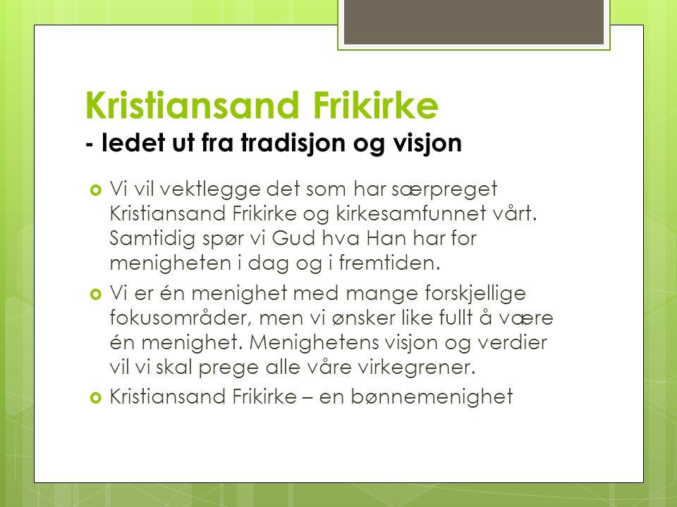 Kristiansand Frikirke - ledet ut fra tradisjon og visjon  Vi vil vektlegge det som har særpreget Kristiansand Frikirke og kirkesamfunnet vårt. Samtid
