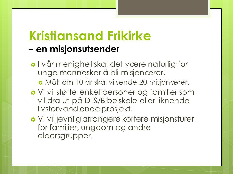 Kristiansand Frikirke – en misjonsutsender  I vår menighet skal det være naturlig for unge mennesker å bli misjonærer.  Mål: om 10 år skal vi sende