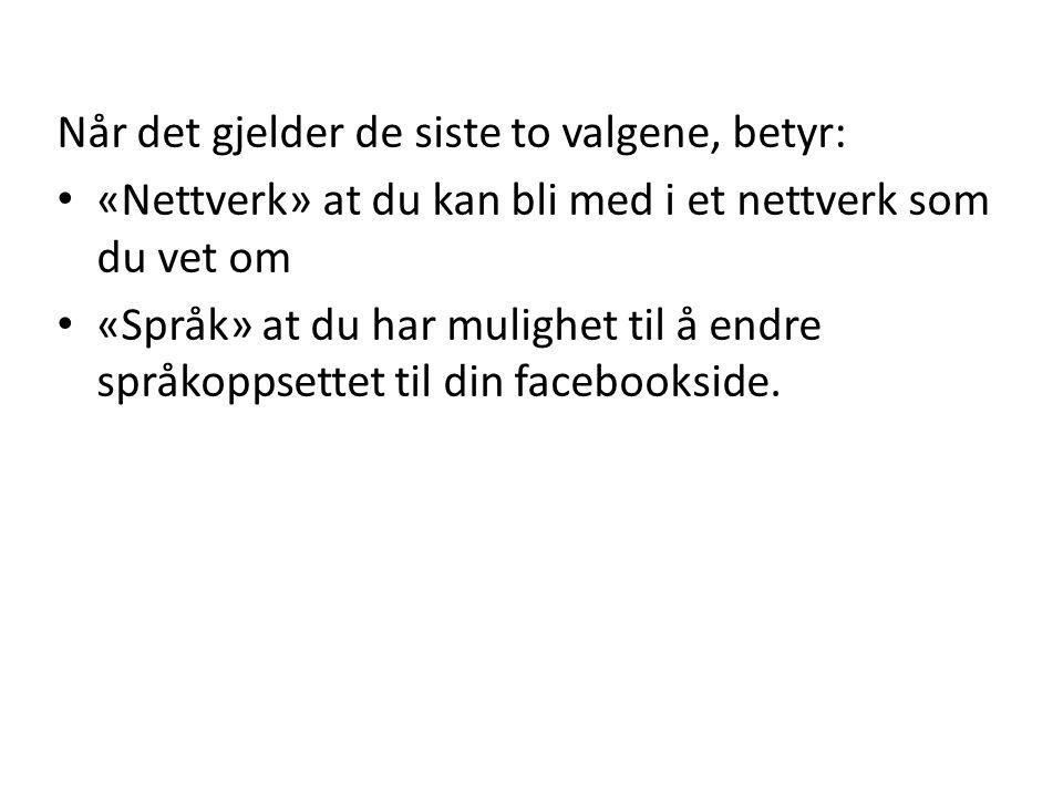 Når det gjelder de siste to valgene, betyr: • «Nettverk» at du kan bli med i et nettverk som du vet om • «Språk» at du har mulighet til å endre språkoppsettet til din facebookside.