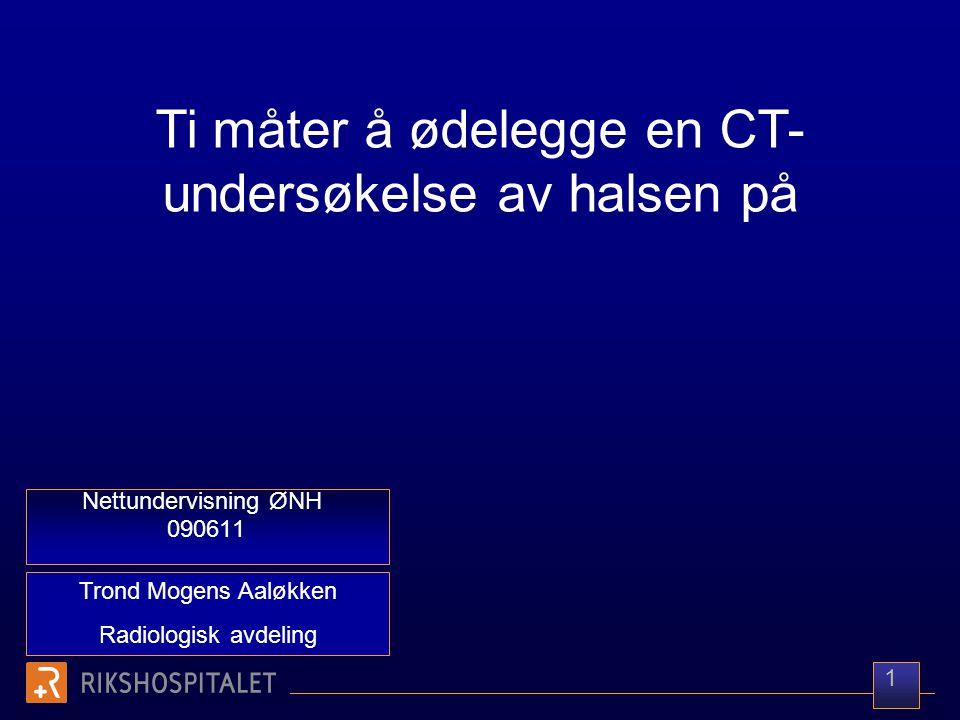 Trond Mogens Aaløkken Radiologisk avdeling Nettundervisning ØNH 090611 Ti måter å ødelegge en CT- undersøkelse av halsen på 1