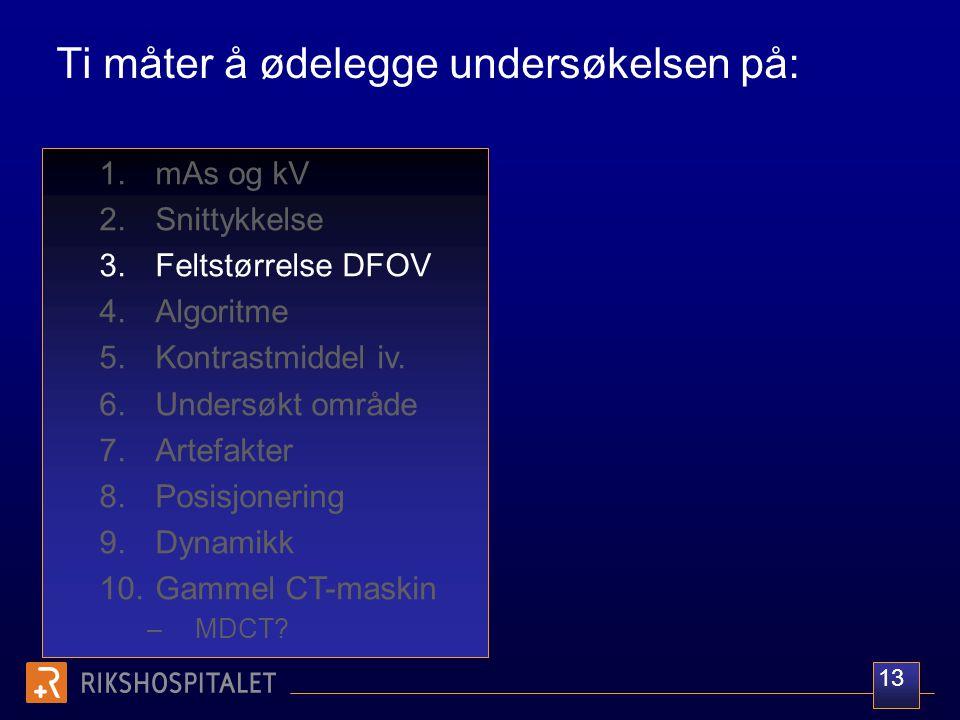 Ti måter å ødelegge undersøkelsen på: 1.mAs og kV 2.Snittykkelse 3.Feltstørrelse DFOV 4.Algoritme 5.Kontrastmiddel iv. 6.Undersøkt område 7.Artefakter