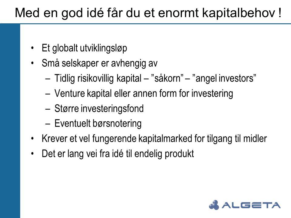 """Med en god idé får du et enormt kapitalbehov ! •Et globalt utviklingsløp •Små selskaper er avhengig av –Tidlig risikovillig kapital – """"såkorn"""" – """"ange"""