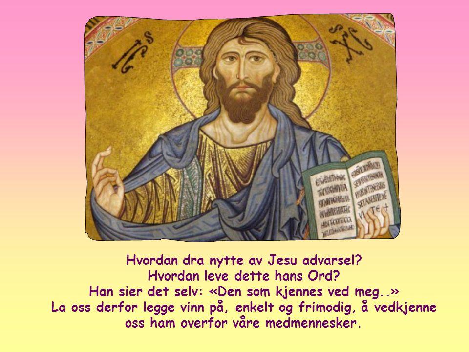 «Hver den som kjennes ved meg for menneskene, skal også jeg kjennes ved for min Far i himmelen. Men den som fornekter meg for menneskene, skal også je