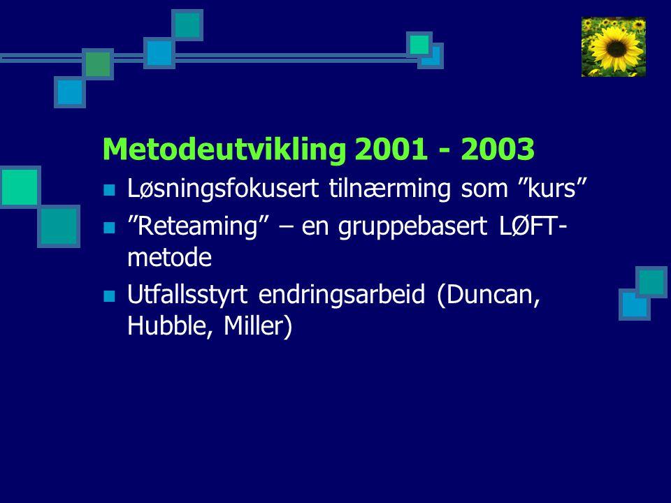 Metodeutvikling 2001 - 2003  Løsningsfokusert tilnærming som kurs  Reteaming – en gruppebasert LØFT- metode  Utfallsstyrt endringsarbeid (Duncan, Hubble, Miller)