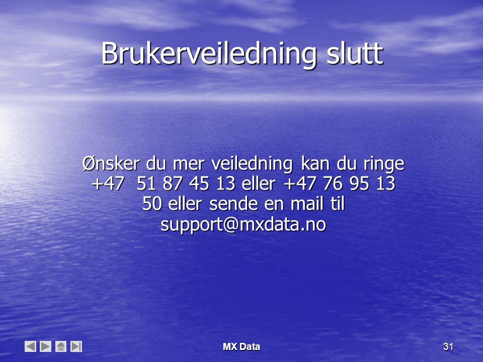 MX Data31 Brukerveiledning slutt Ønsker du mer veiledning kan du ringe +47 51 87 45 13 eller +47 76 95 13 50 eller sende en mail til support@mxdata.no