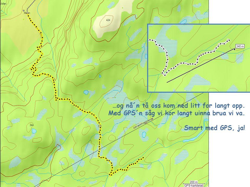 …og nå´n tå oss kom ned litt for langt opp. Med GPS´n såg vi kor langt uinna brua vi va. Smart med GPS, ja!