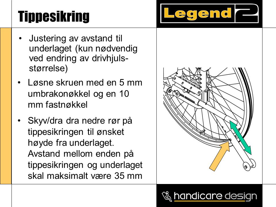 Tippesikring •Justering av avstand til underlaget (kun nødvendig ved endring av drivhjuls- størrelse) •Løsne skruen med en 5 mm umbrakonøkkel og en 10 mm fastnøkkel •Skyv/dra dra nedre rør på tippesikringen til ønsket høyde fra underlaget.