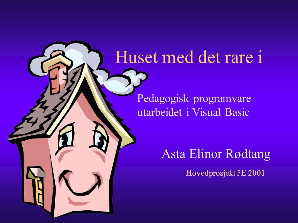 Huset med det rare i Asta Elinor Rødtang Hovedprosjekt 5E 2001 Pedagogisk programvare utarbeidet i Visual Basic