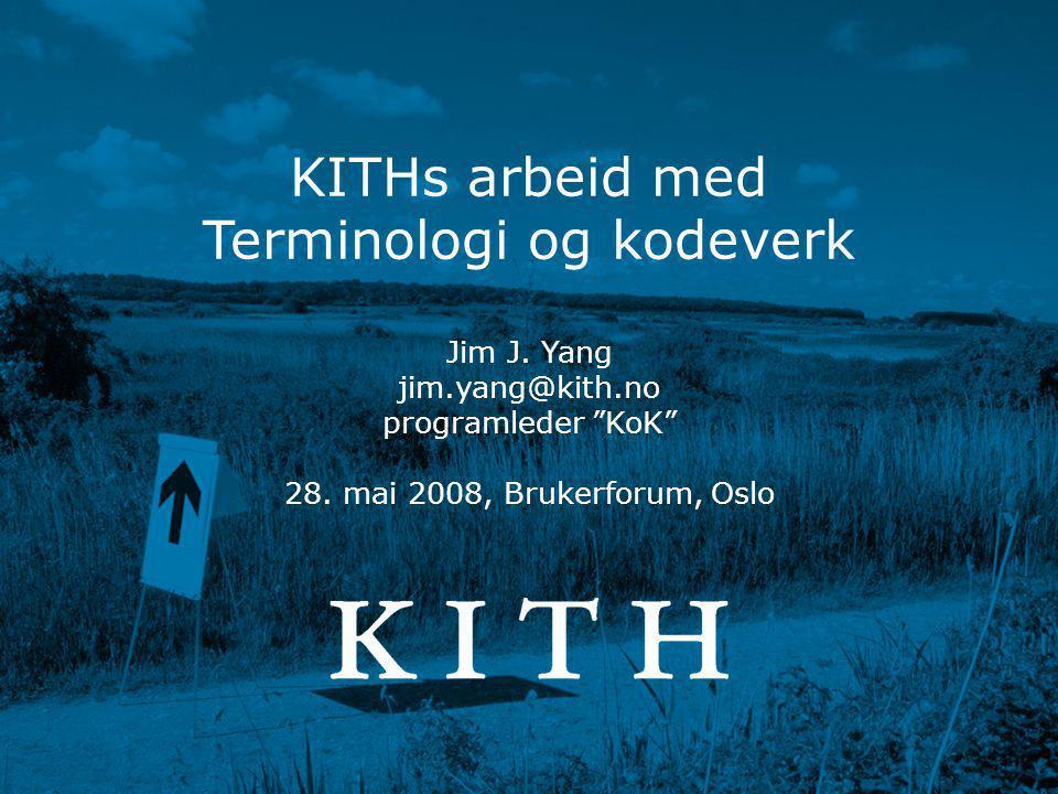 """Terminologi og kodeverk • Jim J. Yang • 2008-05-28 www.kith.no KITHs arbeid med Terminologi og kodeverk Jim J. Yang jim.yang@kith.no programleder """"KoK"""