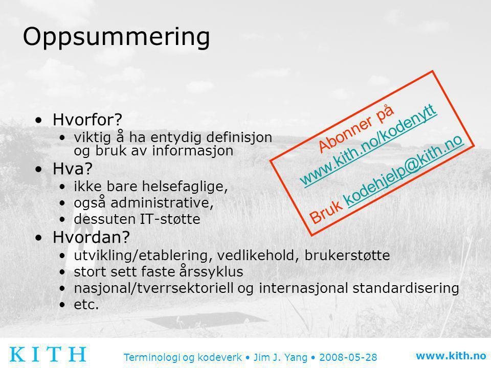 Terminologi og kodeverk • Jim J. Yang • 2008-05-28 www.kith.no Oppsummering •Hvorfor? •viktig å ha entydig definisjon og bruk av informasjon •Hva? •ik