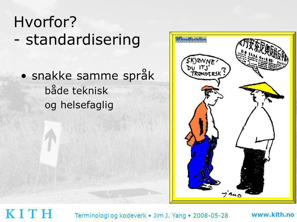 Terminologi og kodeverk • Jim J. Yang • 2008-05-28 www.kith.no Hvorfor? - standardisering •snakke samme språk både teknisk og helsefaglig