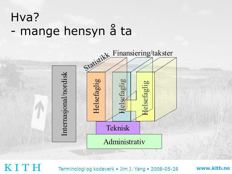 Terminologi og kodeverk • Jim J. Yang • 2008-05-28 www.kith.no Hva? - mange hensyn å ta Administrativ Teknisk Internasjonal/nordisk Helsefaglig Finans