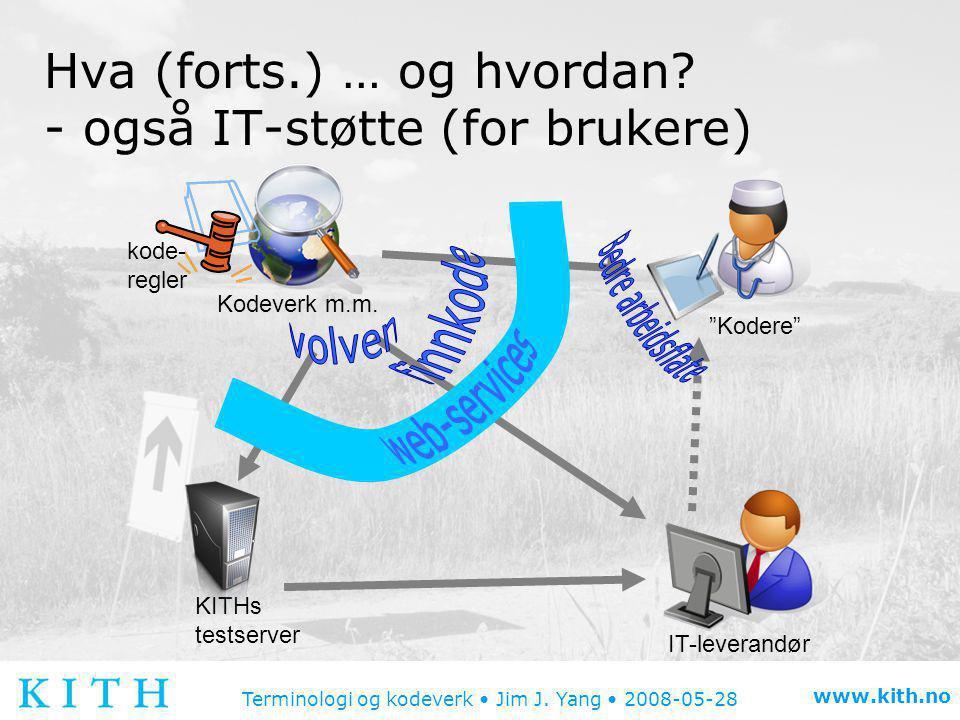 Terminologi og kodeverk • Jim J. Yang • 2008-05-28 www.kith.no Hva (forts.) … og hvordan? - også IT-støtte (for brukere) Kodeverk m.m. IT-leverandør K