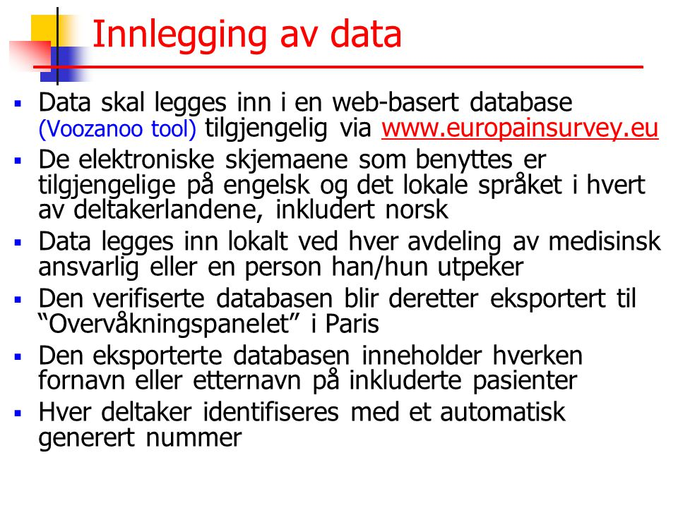 Innlegging av data  Data skal legges inn i en web-basert database (Voozanoo tool) tilgjengelig via www.europainsurvey.euwww.europainsurvey.eu  De elektroniske skjemaene som benyttes er tilgjengelige på engelsk og det lokale språket i hvert av deltakerlandene, inkludert norsk  Data legges inn lokalt ved hver avdeling av medisinsk ansvarlig eller en person han/hun utpeker  Den verifiserte databasen blir deretter eksportert til Overvåkningspanelet i Paris  Den eksporterte databasen inneholder hverken fornavn eller etternavn på inkluderte pasienter  Hver deltaker identifiseres med et automatisk generert nummer