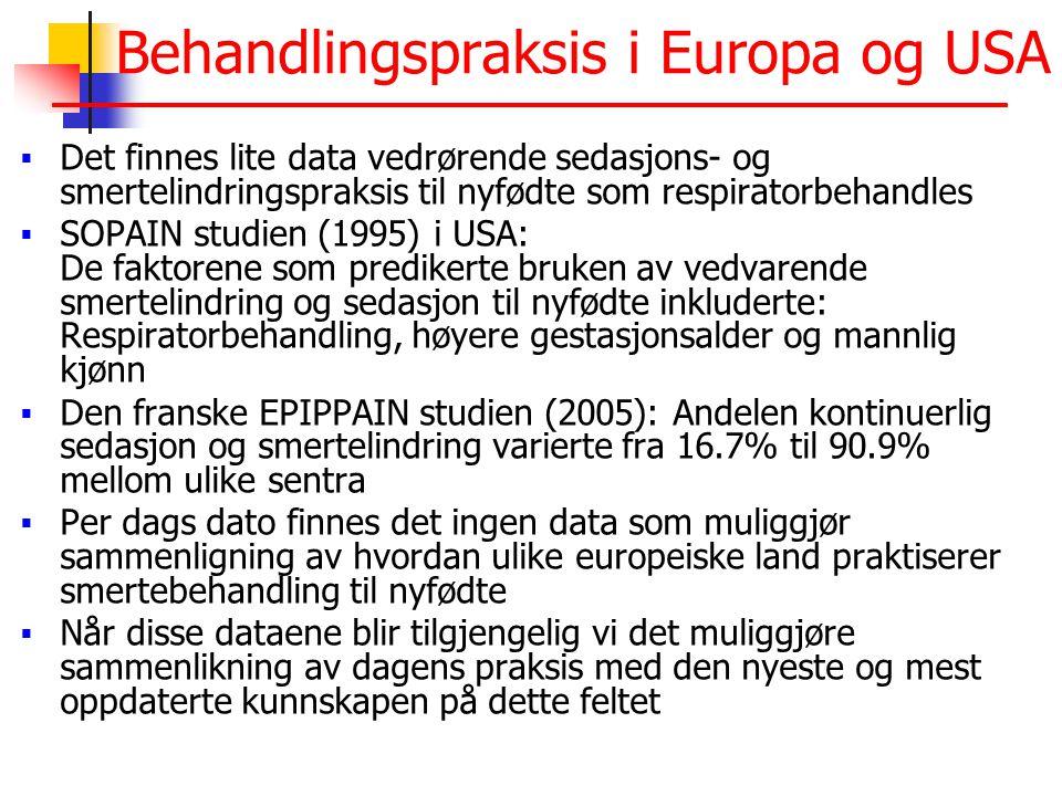 Behandlingspraksis i Europa og USA  Det finnes lite data vedrørende sedasjons- og smertelindringspraksis til nyfødte som respiratorbehandles  SOPAIN studien (1995) i USA: De faktorene som predikerte bruken av vedvarende smertelindring og sedasjon til nyfødte inkluderte: Respiratorbehandling, høyere gestasjonsalder og mannlig kjønn  Den franske EPIPPAIN studien (2005): Andelen kontinuerlig sedasjon og smertelindring varierte fra 16.7% til 90.9% mellom ulike sentra  Per dags dato finnes det ingen data som muliggjør sammenligning av hvordan ulike europeiske land praktiserer smertebehandling til nyfødte  Når disse dataene blir tilgjengelig vi det muliggjøre sammenlikning av dagens praksis med den nyeste og mest oppdaterte kunnskapen på dette feltet