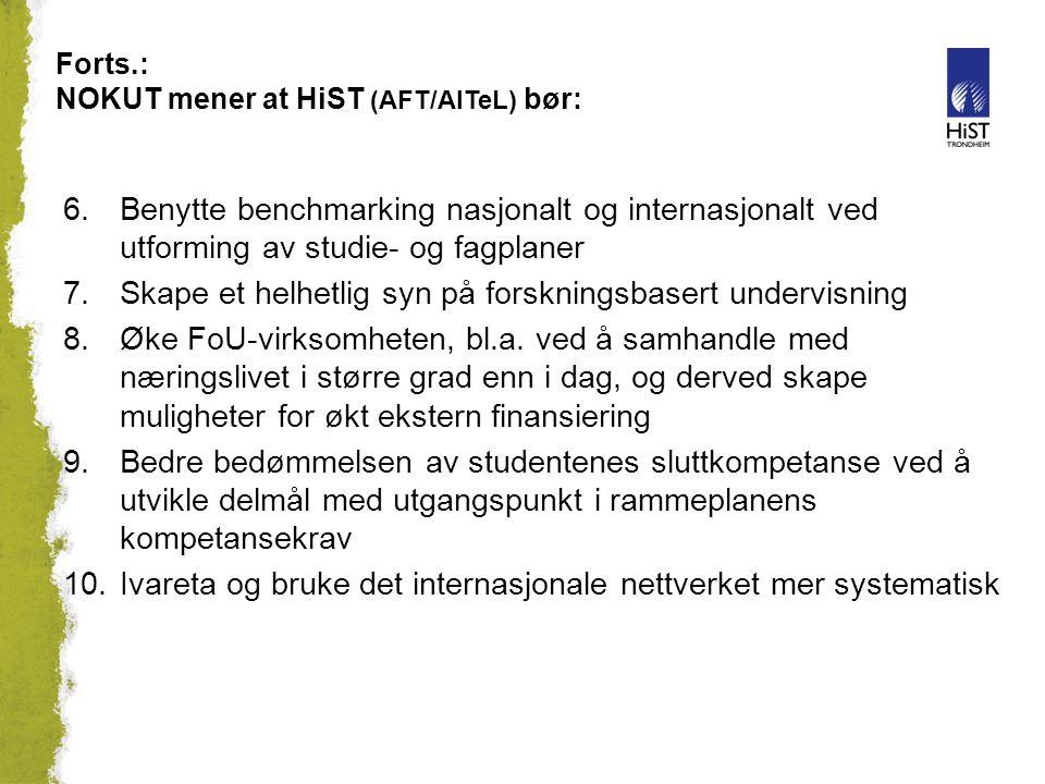 Forts.: NOKUT mener at HiST (AFT/AITeL) bør: 6.Benytte benchmarking nasjonalt og internasjonalt ved utforming av studie- og fagplaner 7.Skape et helhetlig syn på forskningsbasert undervisning 8.Øke FoU-virksomheten, bl.a.