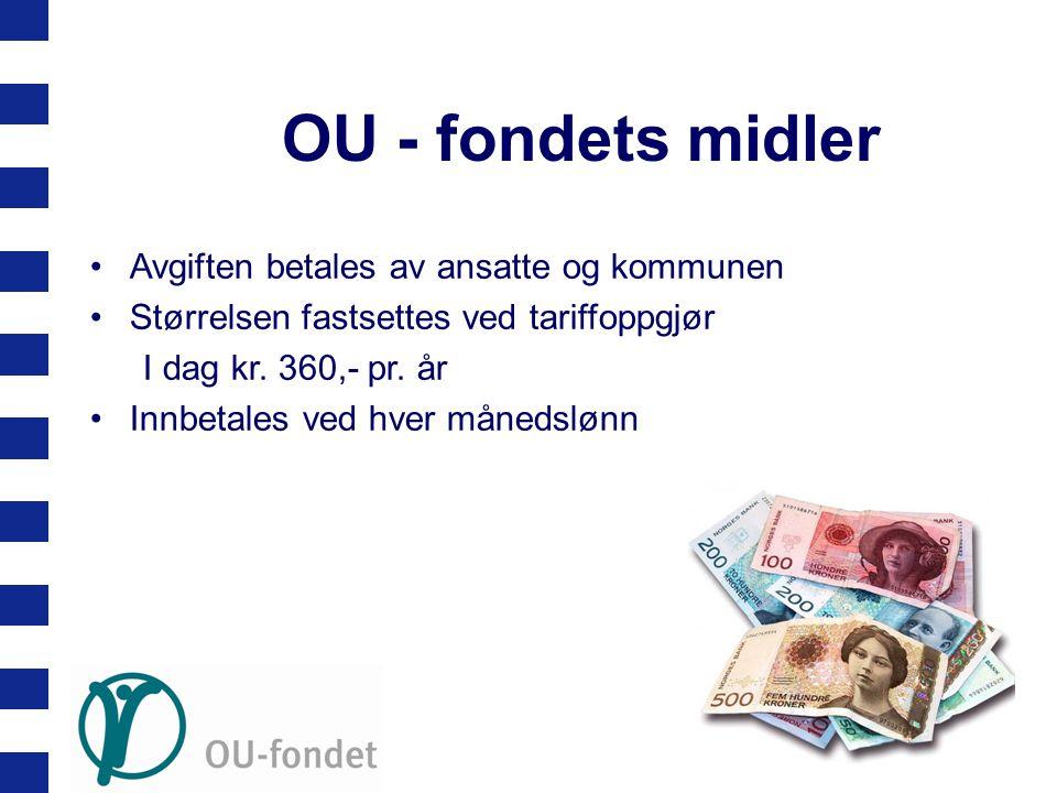 OU - fondets midler •Avgiften betales av ansatte og kommunen •Størrelsen fastsettes ved tariffoppgjør I dag kr. 360,- pr. år •Innbetales ved hver måne