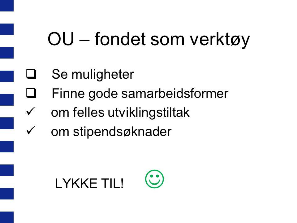 OU – fondet som verktøy  Se muligheter  Finne gode samarbeidsformer  om felles utviklingstiltak  om stipendsøknader LYKKE TIL! 