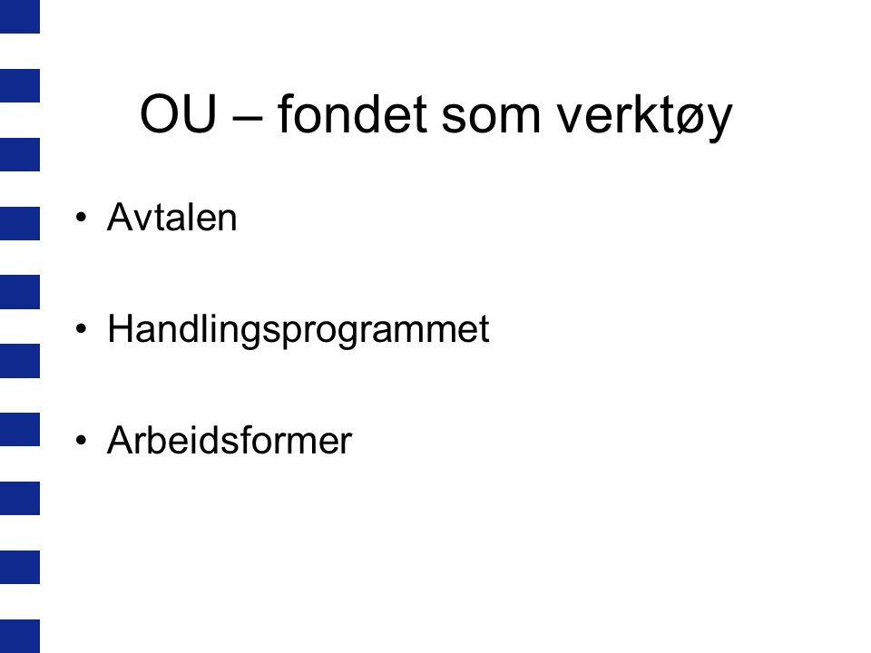 OU – fondet som verktøy •Avtalen •Handlingsprogrammet •Arbeidsformer