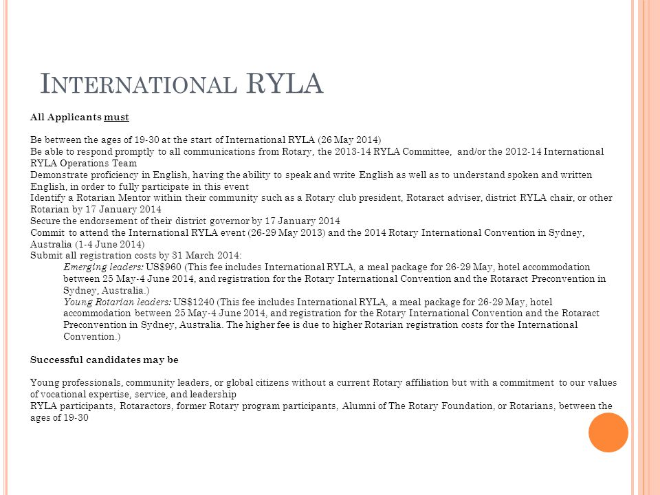 I NTERNATIONAL RYLA All Applicants must Be between the ages of 19-30 at the start of International RYLA (26 May 2014) Be able to respond promptly to all communications from Rotary, the 2013-14 RYLA Committee, and/or the 2012-14 International RYLA Operations Team Demonstrate proficiency in English, having the ability to speak and write English as well as to understand spoken and written English, in order to fully participate in this event Identify a Rotarian Mentor within their community such as a Rotary club president, Rotaract adviser, district RYLA chair, or other Rotarian by 17 January 2014 Secure the endorsement of their district governor by 17 January 2014 Commit to attend the International RYLA event (26-29 May 2013) and the 2014 Rotary International Convention in Sydney, Australia (1-4 June 2014) Submit all registration costs by 31 March 2014: Emerging leaders: US$960 (This fee includes International RYLA, a meal package for 26-29 May, hotel accommodation between 25 May-4 June 2014, and registration for the Rotary International Convention and the Rotaract Preconvention in Sydney, Australia.) Young Rotarian leaders: US$1240 (This fee includes International RYLA, a meal package for 26-29 May, hotel accommodation between 25 May-4 June 2014, and registration for the Rotary International Convention and the Rotaract Preconvention in Sydney, Australia.