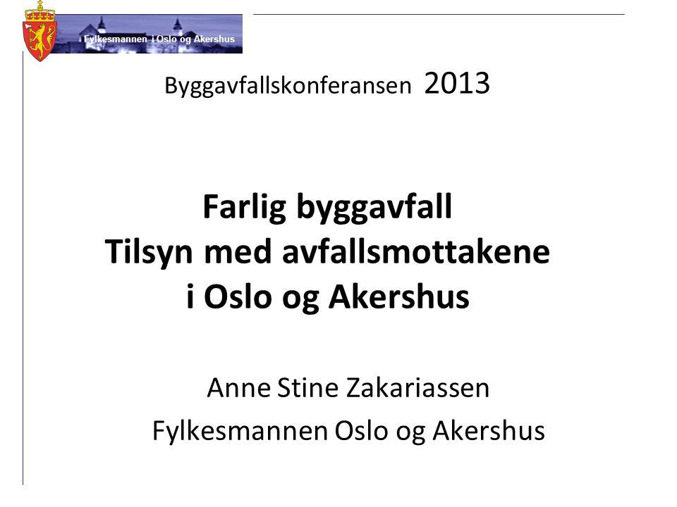Fylkesmannen i Oslo og Akershus Byggavfallskonferansen 2013 Farlig byggavfall Tilsyn med avfallsmottakene i Oslo og Akershus Anne Stine Zakariassen Fy