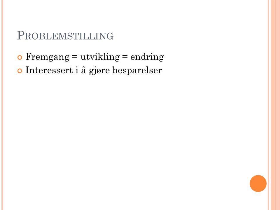 P ROBLEMSTILLING Fremgang = utvikling = endring Interessert i å gjøre besparelser