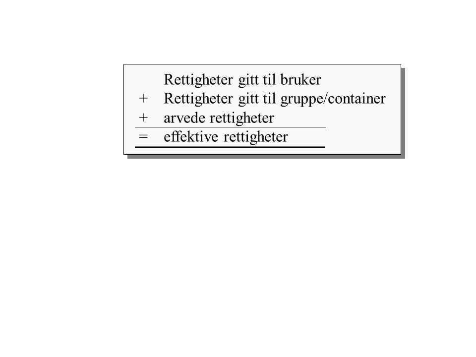 Rettigheter gitt til bruker +Rettigheter gitt til gruppe/container + arvede rettigheter = effektive rettigheter