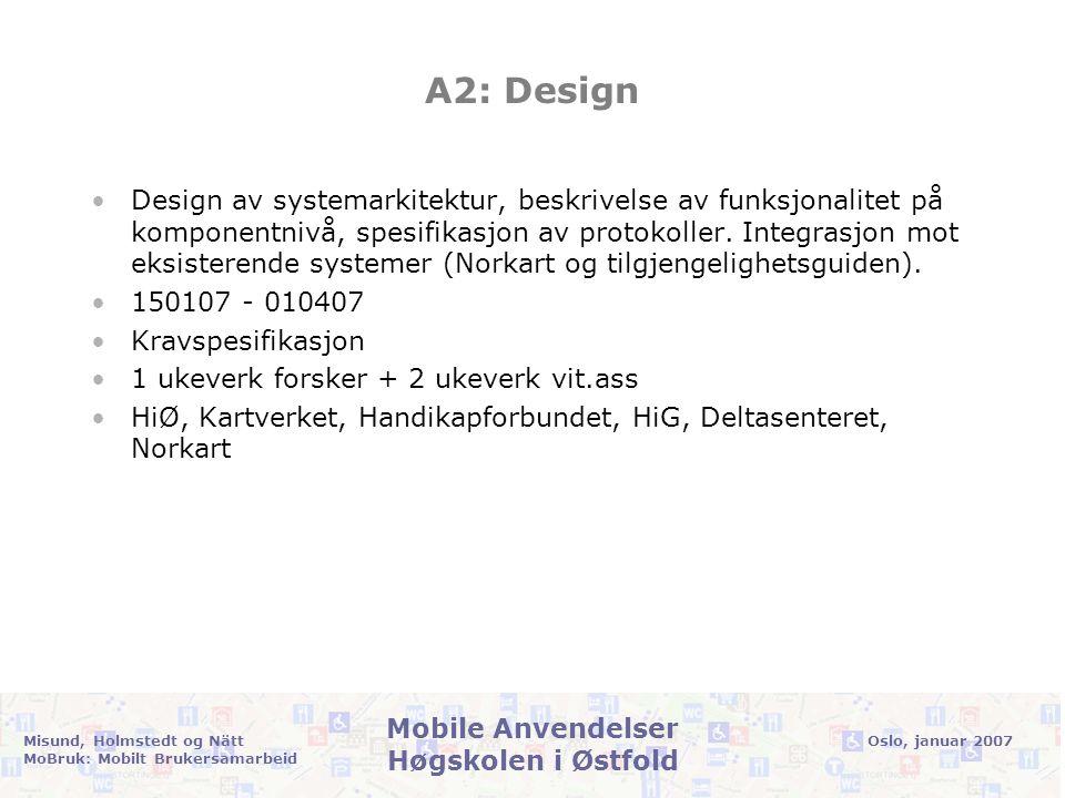 Oslo, januar 2007Misund, Holmstedt og Nätt MoBruk: Mobilt Brukersamarbeid Mobile Anvendelser Høgskolen i Østfold A2: Design •Design av systemarkitektur, beskrivelse av funksjonalitet på komponentnivå, spesifikasjon av protokoller.