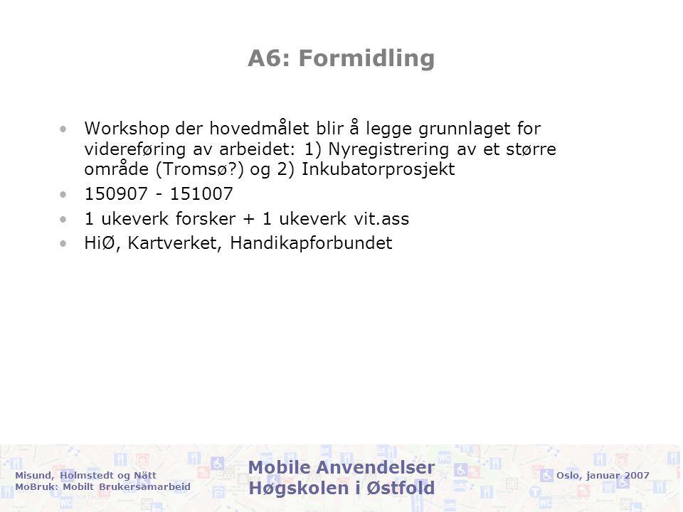 Oslo, januar 2007Misund, Holmstedt og Nätt MoBruk: Mobilt Brukersamarbeid Mobile Anvendelser Høgskolen i Østfold A6: Formidling •Workshop der hovedmålet blir å legge grunnlaget for videreføring av arbeidet: 1) Nyregistrering av et større område (Tromsø ) og 2) Inkubatorprosjekt •150907 - 151007 •1 ukeverk forsker + 1 ukeverk vit.ass •HiØ, Kartverket, Handikapforbundet