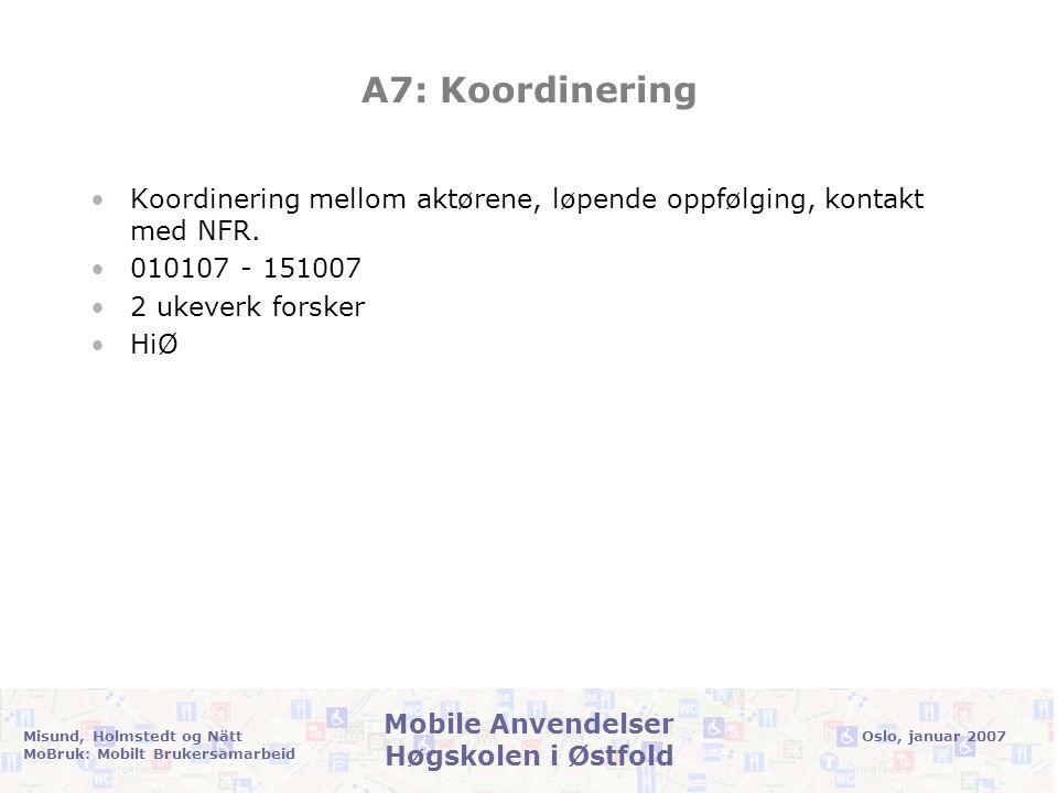 Oslo, januar 2007Misund, Holmstedt og Nätt MoBruk: Mobilt Brukersamarbeid Mobile Anvendelser Høgskolen i Østfold A7: Koordinering •Koordinering mellom aktørene, løpende oppfølging, kontakt med NFR.