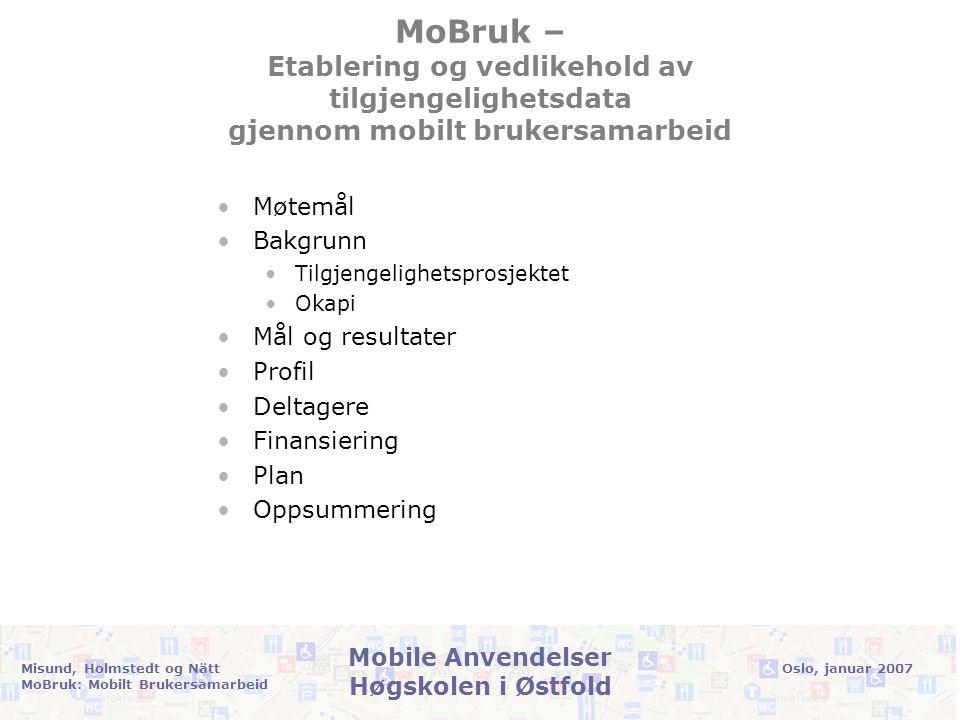 Oslo, januar 2007Misund, Holmstedt og Nätt MoBruk: Mobilt Brukersamarbeid Mobile Anvendelser Høgskolen i Østfold MoBruk – Etablering og vedlikehold av tilgjengelighetsdata gjennom mobilt brukersamarbeid •Møtemål •Bakgrunn •Tilgjengelighetsprosjektet •Okapi •Mål og resultater •Profil •Deltagere •Finansiering •Plan •Oppsummering
