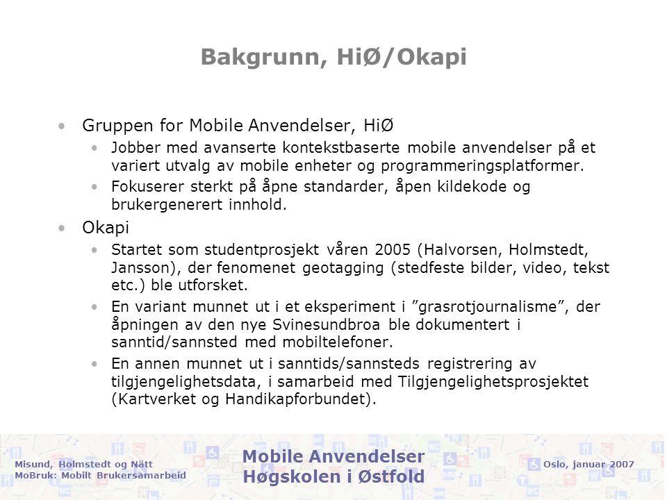 Oslo, januar 2007Misund, Holmstedt og Nätt MoBruk: Mobilt Brukersamarbeid Mobile Anvendelser Høgskolen i Østfold Prosjektprofil •MoBRUK skal videreutvikle teknologi og metoder som gjør brukerne istand til selv å registrere og vedlikeholde tilgjengelighetsinformasjon, ikke bare i Oslo, men hvor som helst i landet (og ellers i verden…).
