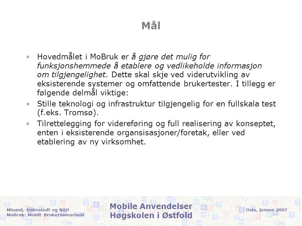 Oslo, januar 2007Misund, Holmstedt og Nätt MoBruk: Mobilt Brukersamarbeid Mobile Anvendelser Høgskolen i Østfold Resultater •Rapport: Etablering og vedlikehold av tilgjengelighetsdata gjennom mobilt brukersamarbeid •Retningslinjer for mobilt, kollaborativt vedlikehold av tilgjengelighetsdata •Systemdokumentasjon •Programvare (open source lisens) •Intensjonsavtale fra markedsaktør om videre kommersialisering