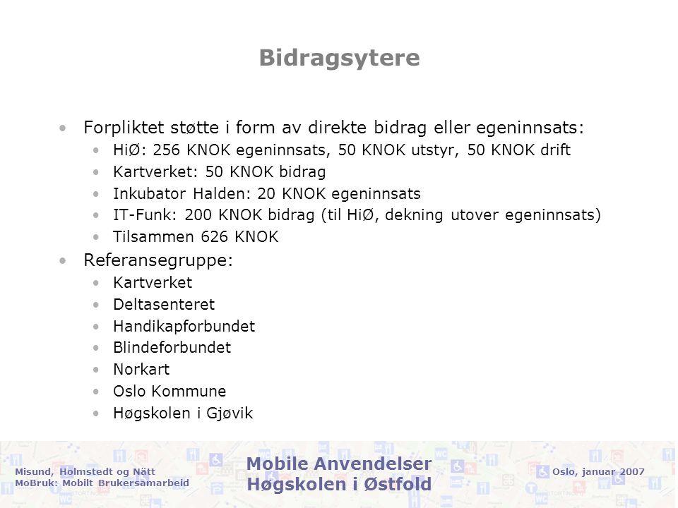 Oslo, januar 2007Misund, Holmstedt og Nätt MoBruk: Mobilt Brukersamarbeid Mobile Anvendelser Høgskolen i Østfold Bidragsytere •Forpliktet støtte i form av direkte bidrag eller egeninnsats: •HiØ: 256 KNOK egeninnsats, 50 KNOK utstyr, 50 KNOK drift •Kartverket: 50 KNOK bidrag •Inkubator Halden: 20 KNOK egeninnsats •IT-Funk: 200 KNOK bidrag (til HiØ, dekning utover egeninnsats) •Tilsammen 626 KNOK •Referansegruppe: •Kartverket •Deltasenteret •Handikapforbundet •Blindeforbundet •Norkart •Oslo Kommune •Høgskolen i Gjøvik
