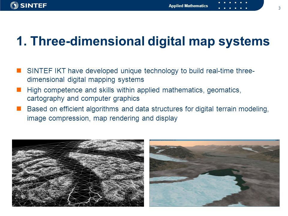 Applied Mathematics 4 Benefits of three-dimensional digital map systems  Present the map in a three-dimensional natural perspective using digital elevation models, high-resolution remote sensing images and 3D models  Coupling with existing map data bases and web technology this technology provides the opportunity to produce the next generation dynamic and interactive 3D map systems  A powerful tool to provide complex geospatial information to end-users in a more efficient and intuitive manner  An increasing need among decision makers, politicians and press for better visualization tools