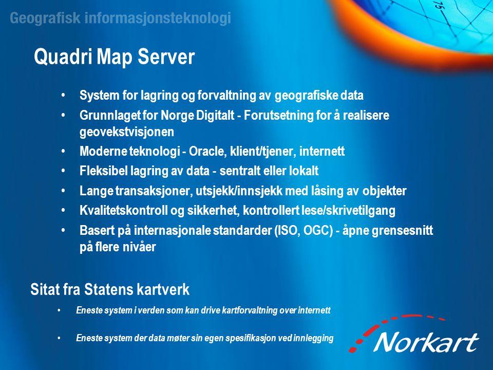 Quadri Map Server • System for lagring og forvaltning av geografiske data • Grunnlaget for Norge Digitalt - Forutsetning for å realisere geovekstvisjo