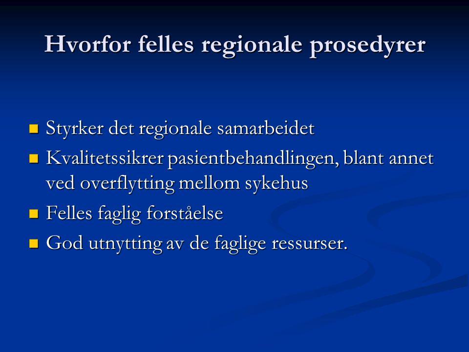 Hvorfor felles regionale prosedyrer  Styrker det regionale samarbeidet  Kvalitetssikrer pasientbehandlingen, blant annet ved overflytting mellom sykehus  Felles faglig forståelse  God utnytting av de faglige ressurser.