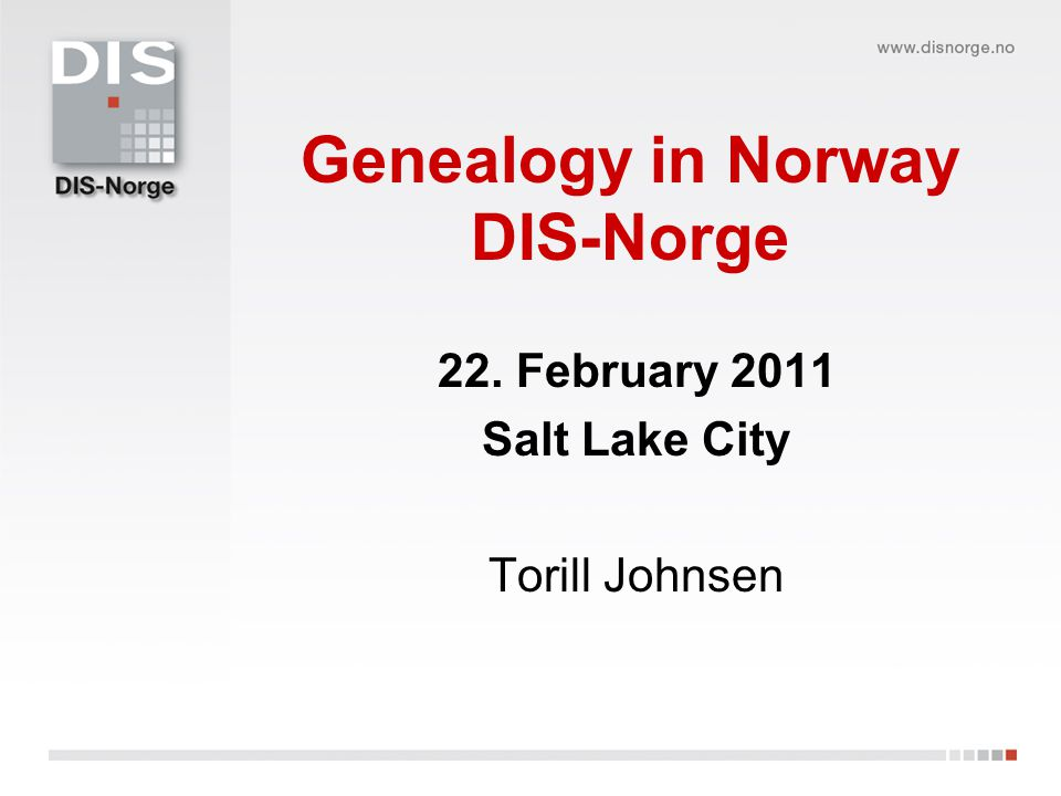 Genealogy in Norway DIS-Norge 22. February 2011 Salt Lake City Torill Johnsen