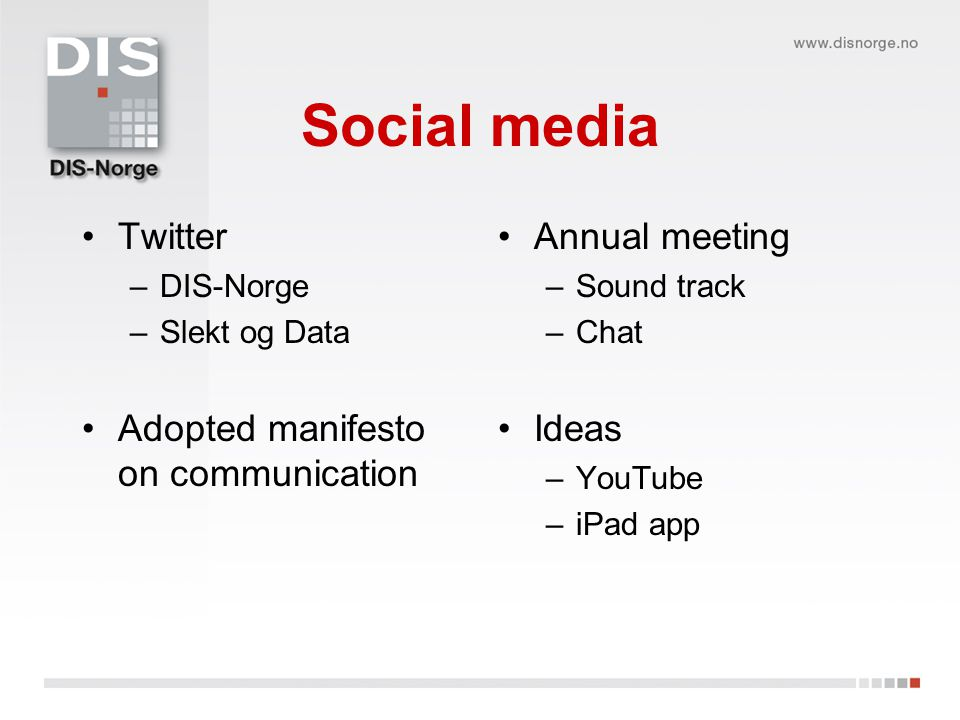 Social media •Twitter –DIS-Norge –Slekt og Data •Adopted manifesto on communication •Annual meeting –Sound track –Chat •Ideas –YouTube –iPad app